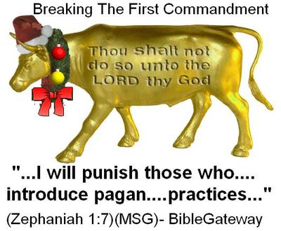 BREAKING THE FIRST COMMANDMENT BY ADOPTING PAGAN PRACTICES SUCH AS CHRISTMAS
